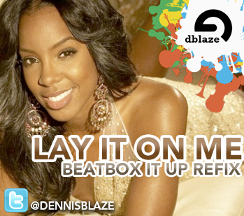 "PREVIEW: KELLY ROWLAND, BIG SEAN, LOVERANCE ""LAY IT ON ME"" (DENNIS BLAZE BEATBOX IT UP REFIX)"