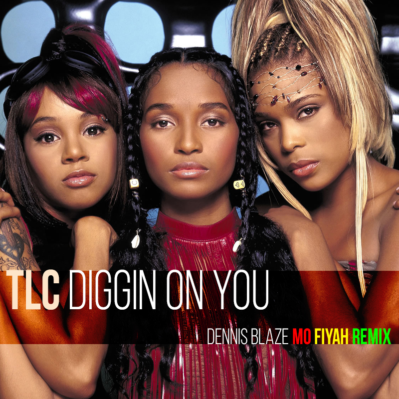 TLC – Diggin On You (Dennis Blaze Mo Fiyah Reggae Remix)