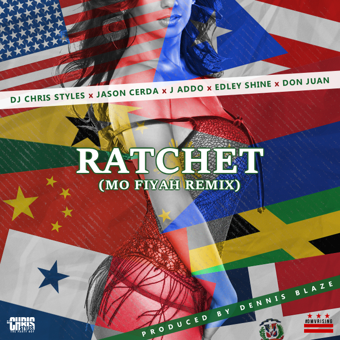 DJ Chris Styles – Ratchet (Dennis Blaze Mo Fiyah Reggae Remix) ft Edley Shine, Jason Cerda, J Addo